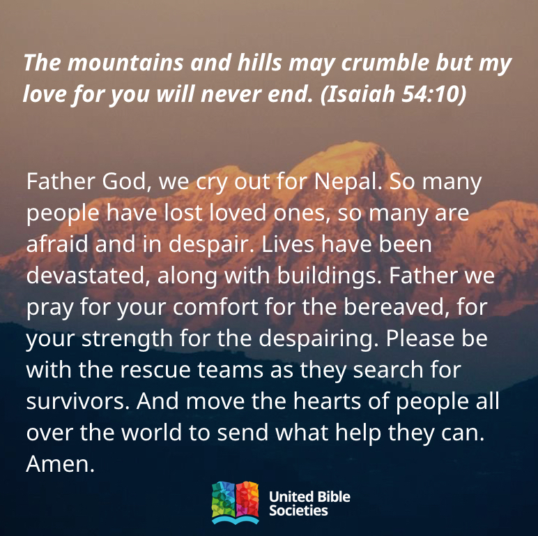 Father God, we cry out for Nepal. So many people have lost loved ones, so many are afraid and in despair. Lives have been devastated, along with buildings. Father we pray for your comfort for the bereaved, for your strength for the despairing. Please be with the rescue teams as they search for survivors. And move the hearts of people all over the world to send what help they can. Amen.